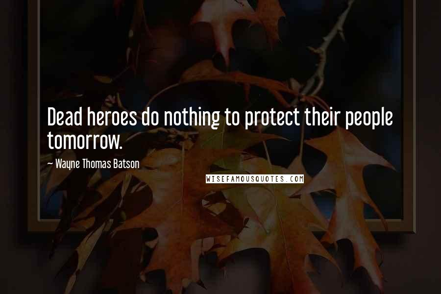 Wayne Thomas Batson quotes: Dead heroes do nothing to protect their people tomorrow.