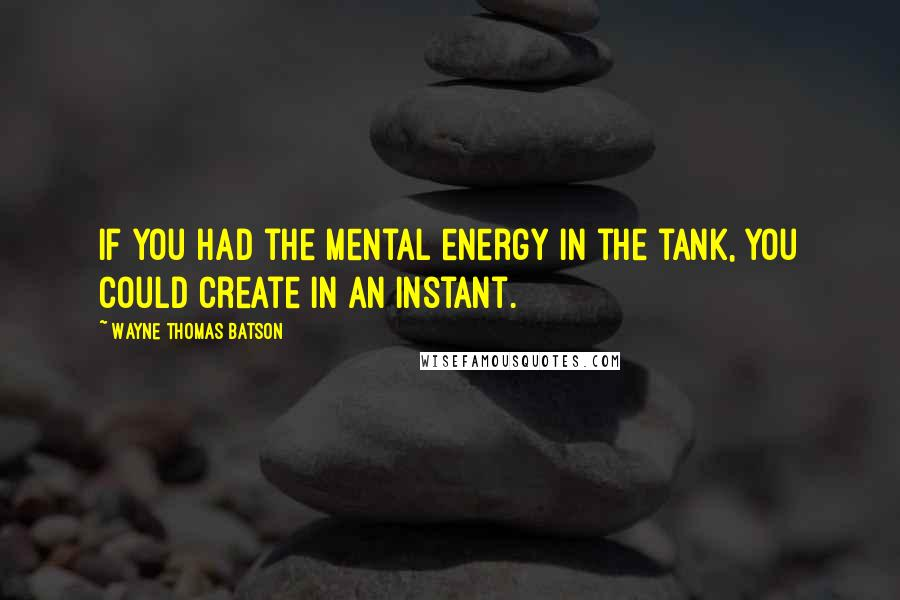 Wayne Thomas Batson quotes: If you had the mental energy in the tank, you could create in an instant.