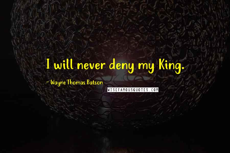 Wayne Thomas Batson quotes: I will never deny my King.