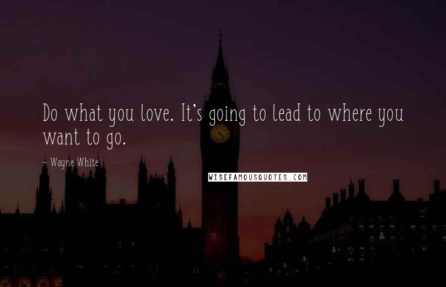 Wayne White quotes: Do what you love. It's going to lead to where you want to go.
