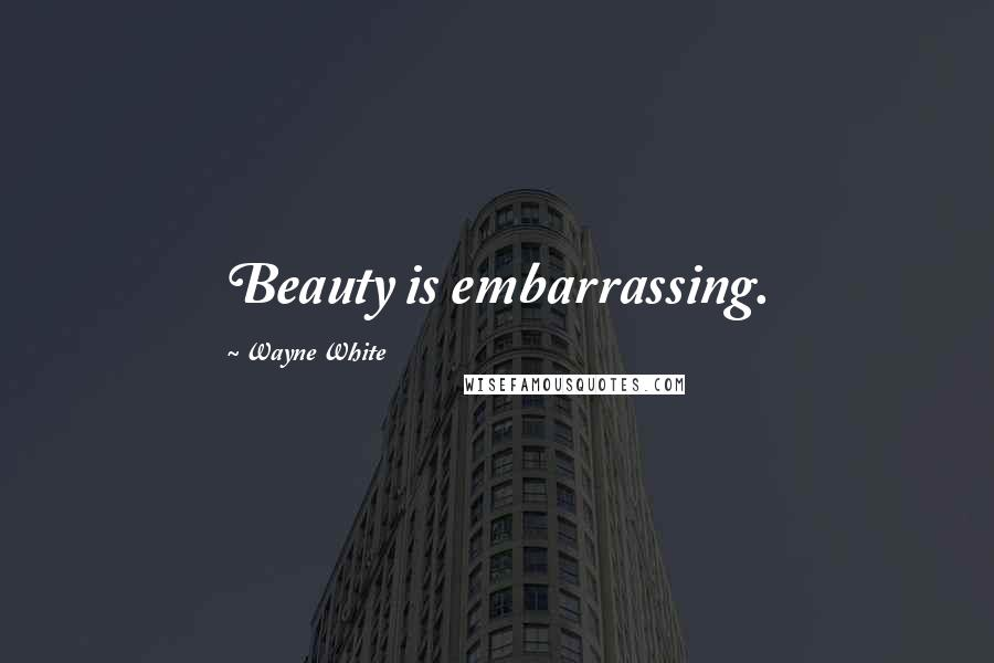 Wayne White quotes: Beauty is embarrassing.