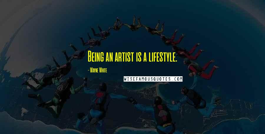Wayne White quotes: Being an artist is a lifestyle.