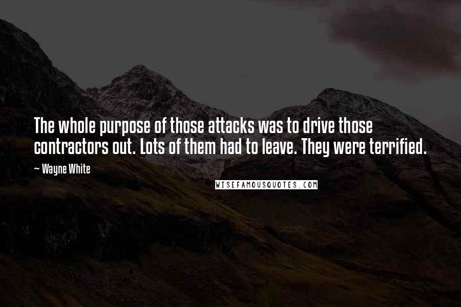 Wayne White quotes: The whole purpose of those attacks was to drive those contractors out. Lots of them had to leave. They were terrified.