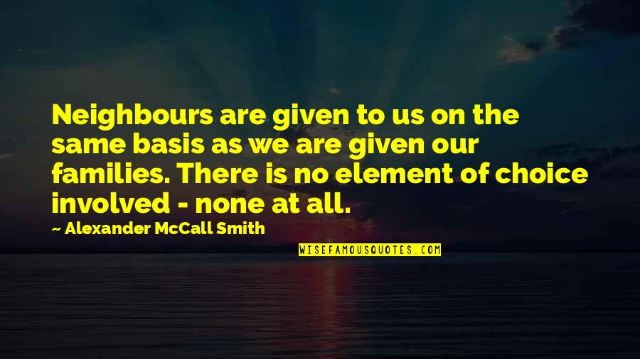 We All Are Same Quotes By Alexander McCall Smith: Neighbours are given to us on the same