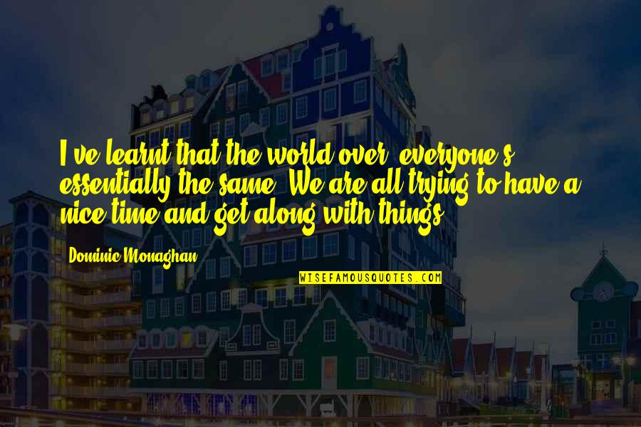 We All Are Same Quotes By Dominic Monaghan: I've learnt that the world over, everyone's essentially