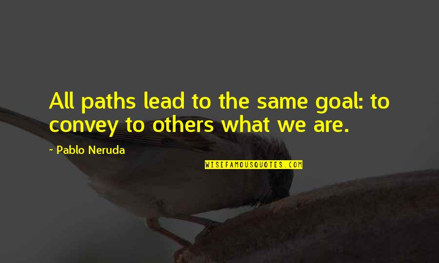 We All Are Same Quotes By Pablo Neruda: All paths lead to the same goal: to