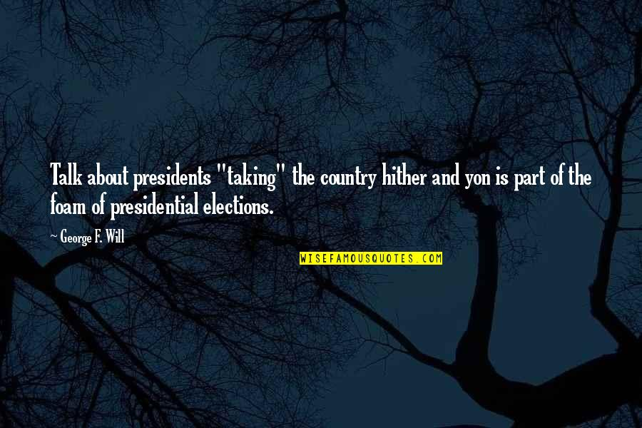 "We All Gotta Die Quotes By George F. Will: Talk about presidents ""taking"" the country hither and"