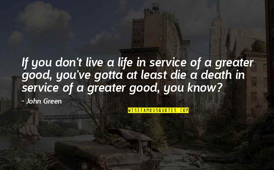 We All Gotta Die Quotes By John Green: If you don't live a life in service