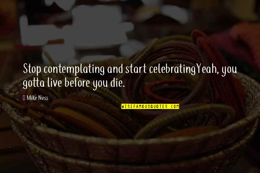 We All Gotta Die Quotes By Mike Ness: Stop contemplating and start celebratingYeah, you gotta live