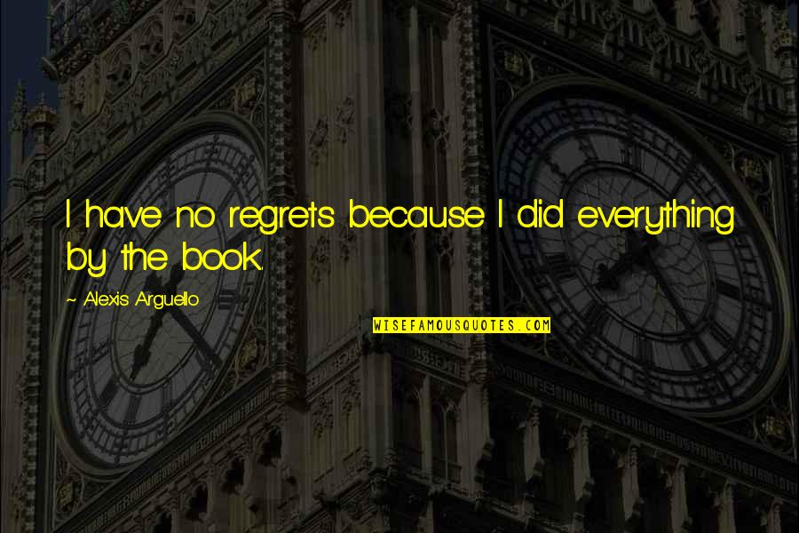 We All Have Regrets Quotes By Alexis Arguello: I have no regrets because I did everything
