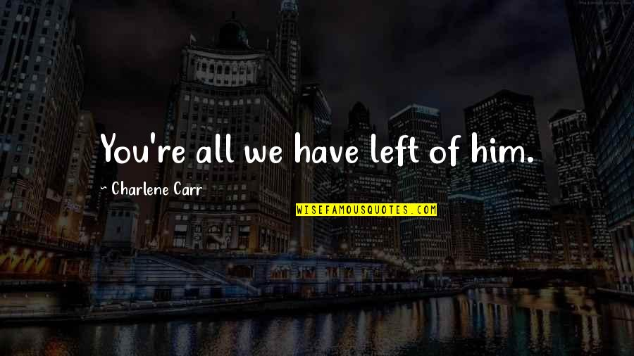 We All Have Regrets Quotes By Charlene Carr: You're all we have left of him.