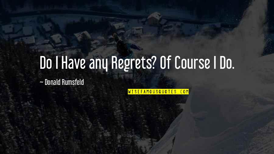 We All Have Regrets Quotes By Donald Rumsfeld: Do I Have any Regrets? Of Course I