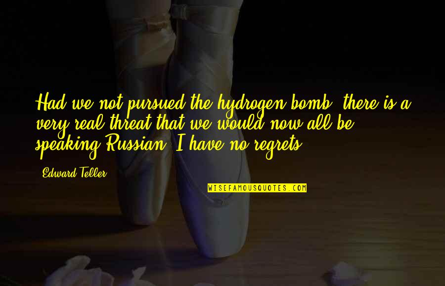 We All Have Regrets Quotes By Edward Teller: Had we not pursued the hydrogen bomb, there