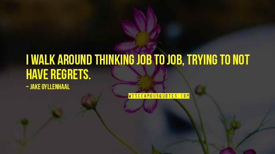 We All Have Regrets Quotes By Jake Gyllenhaal: I walk around thinking job to job, trying