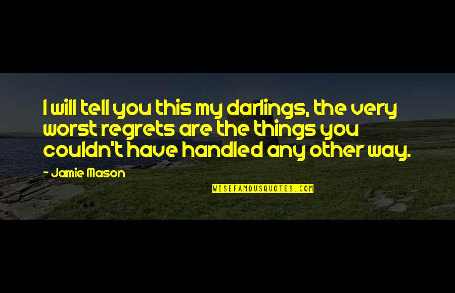 We All Have Regrets Quotes By Jamie Mason: I will tell you this my darlings, the