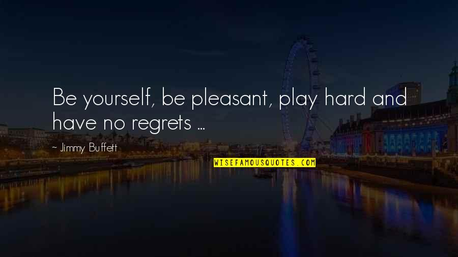 We All Have Regrets Quotes By Jimmy Buffett: Be yourself, be pleasant, play hard and have