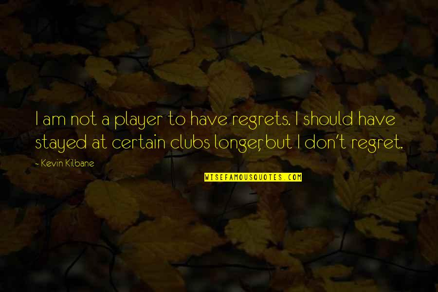 We All Have Regrets Quotes By Kevin Kilbane: I am not a player to have regrets.