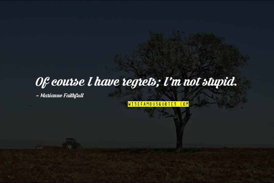 We All Have Regrets Quotes By Marianne Faithfull: Of course I have regrets; I'm not stupid.