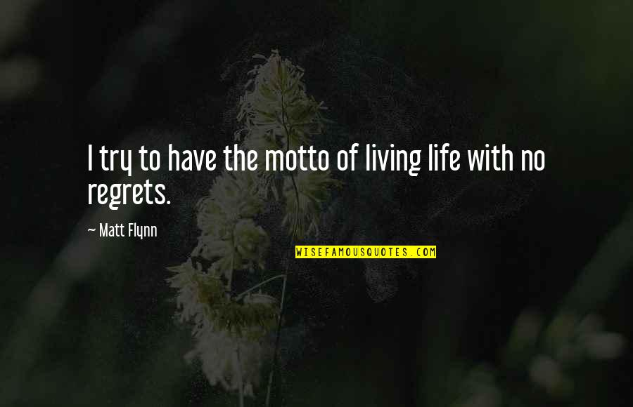 We All Have Regrets Quotes By Matt Flynn: I try to have the motto of living