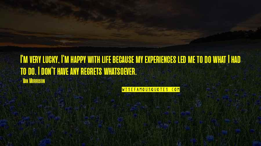 We All Have Regrets Quotes By Van Morrison: I'm very lucky, I'm happy with life because