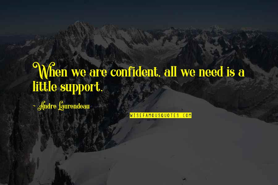 We All Need Support Quotes By Andre Laurendeau: When we are confident, all we need is