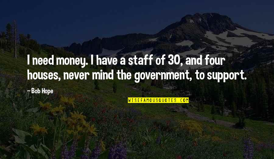 We All Need Support Quotes By Bob Hope: I need money. I have a staff of