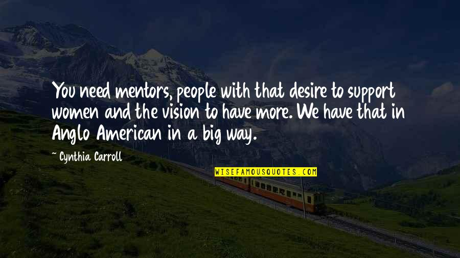 We All Need Support Quotes By Cynthia Carroll: You need mentors, people with that desire to