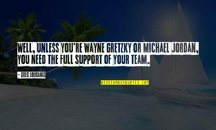We All Need Support Quotes By Greg Louganis: Well, unless you're Wayne Gretzky or Michael Jordan,