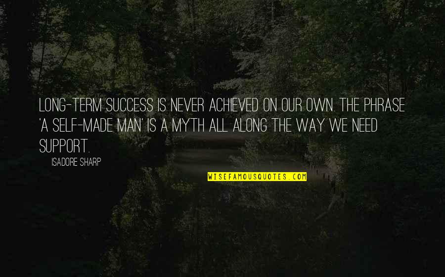 We All Need Support Quotes By Isadore Sharp: Long-term success is never achieved on our own.