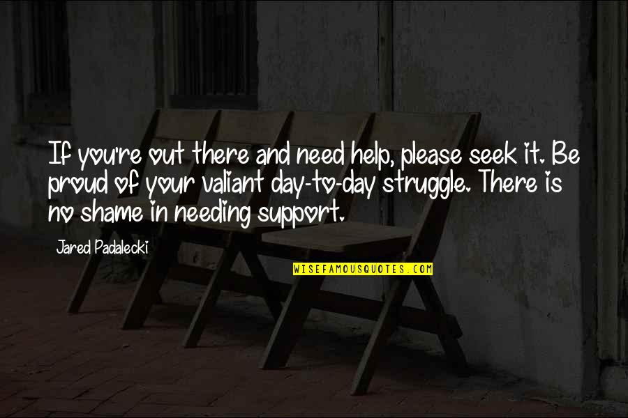 We All Need Support Quotes By Jared Padalecki: If you're out there and need help, please