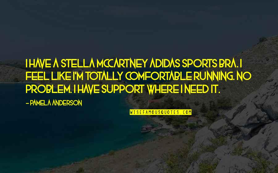 We All Need Support Quotes By Pamela Anderson: I have a Stella McCartney Adidas sports bra.