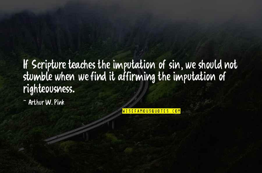 We All Stumble Quotes By Arthur W. Pink: If Scripture teaches the imputation of sin, we