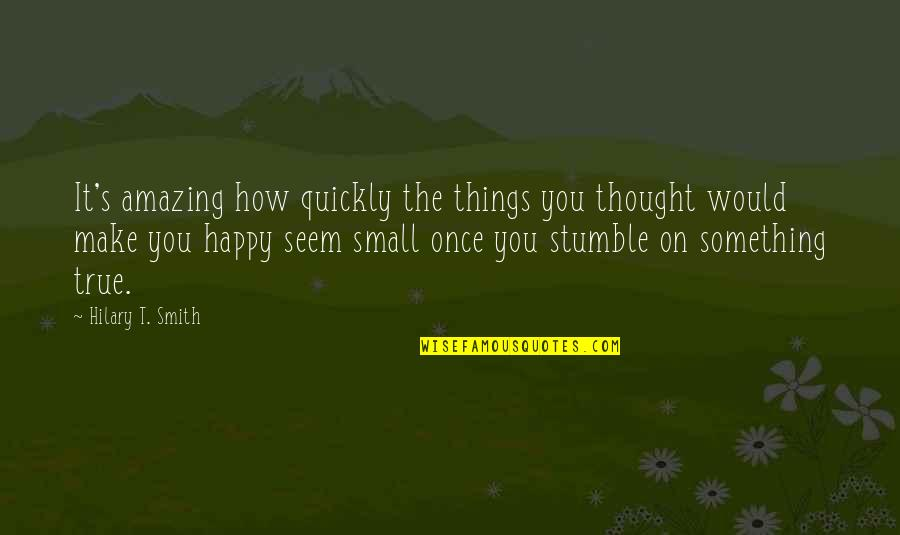 We All Stumble Quotes By Hilary T. Smith: It's amazing how quickly the things you thought