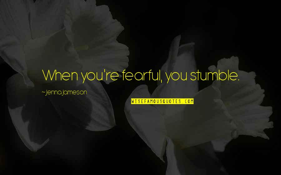 We All Stumble Quotes By Jenna Jameson: When you're fearful, you stumble.