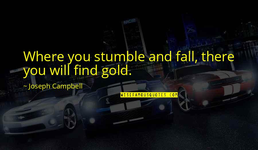 We All Stumble Quotes By Joseph Campbell: Where you stumble and fall, there you will