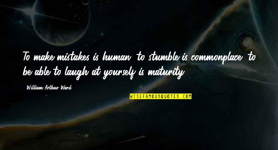We All Stumble Quotes By William Arthur Ward: To make mistakes is human; to stumble is