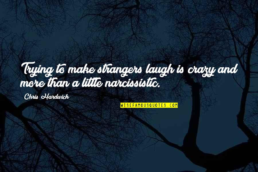 We Are All A Little Crazy Quotes By Chris Hardwick: Trying to make strangers laugh is crazy and
