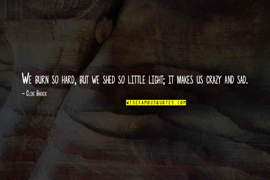 We Are All A Little Crazy Quotes By Clive Barker: We burn so hard, but we shed so