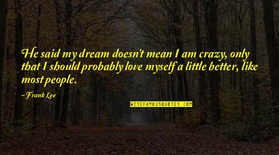 We Are All A Little Crazy Quotes By Frank Lee: He said my dream doesn't mean I am