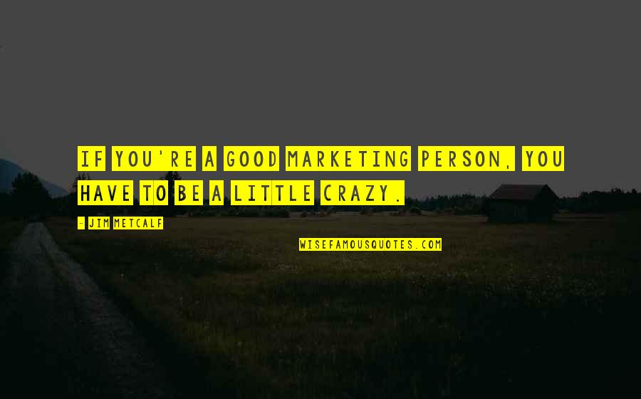 We Are All A Little Crazy Quotes By Jim Metcalf: If you're a good marketing person, you have