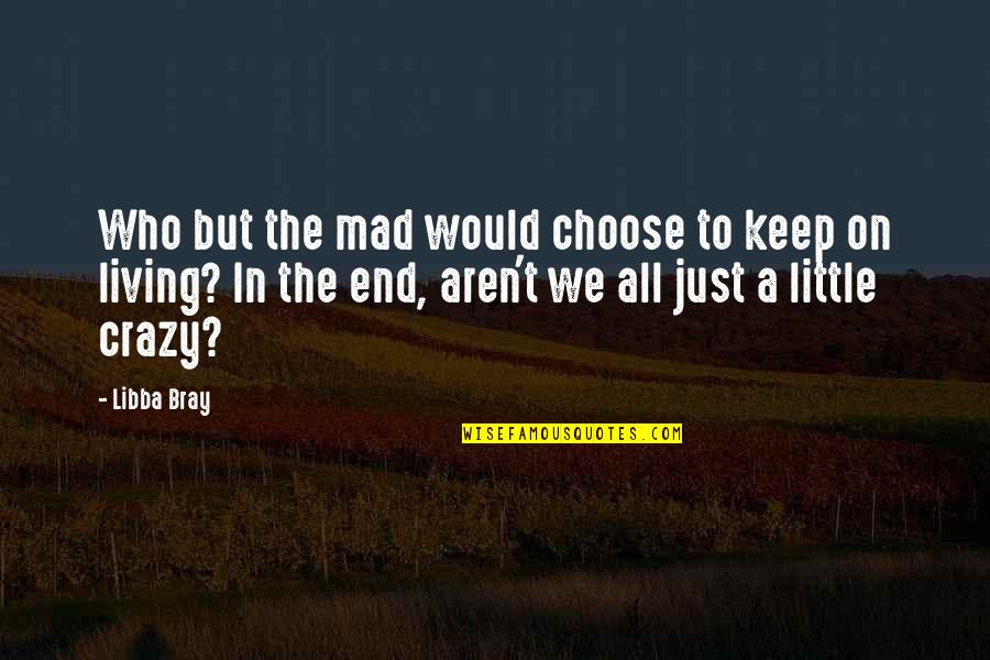 We Are All A Little Crazy Quotes By Libba Bray: Who but the mad would choose to keep