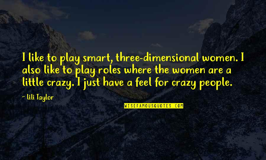 We Are All A Little Crazy Quotes By Lili Taylor: I like to play smart, three-dimensional women. I