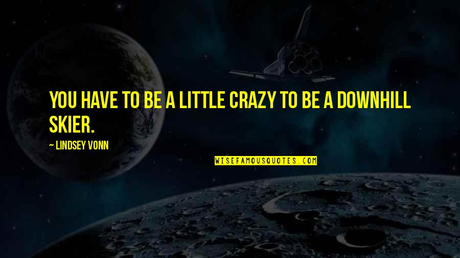 We Are All A Little Crazy Quotes By Lindsey Vonn: You have to be a little crazy to