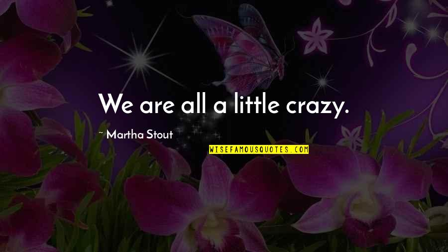 We Are All A Little Crazy Quotes By Martha Stout: We are all a little crazy.