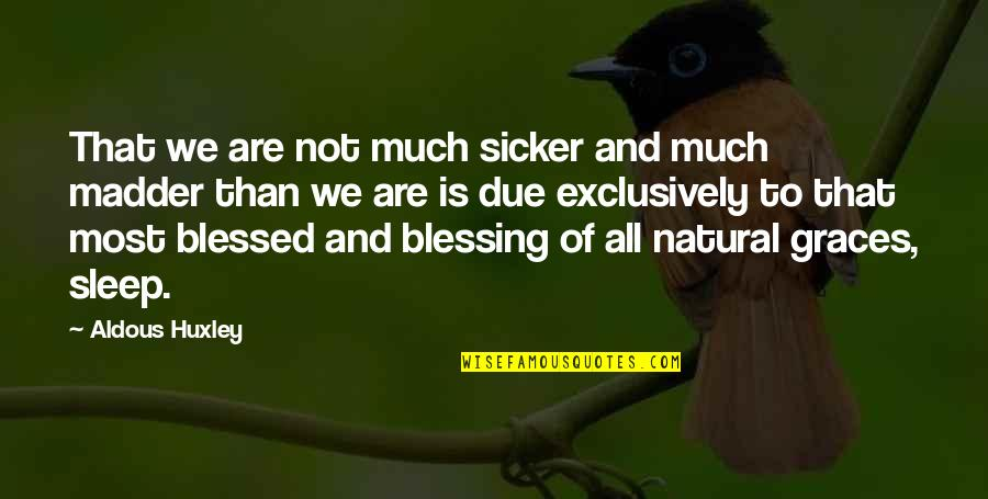 We Are All Blessed Quotes By Aldous Huxley: That we are not much sicker and much