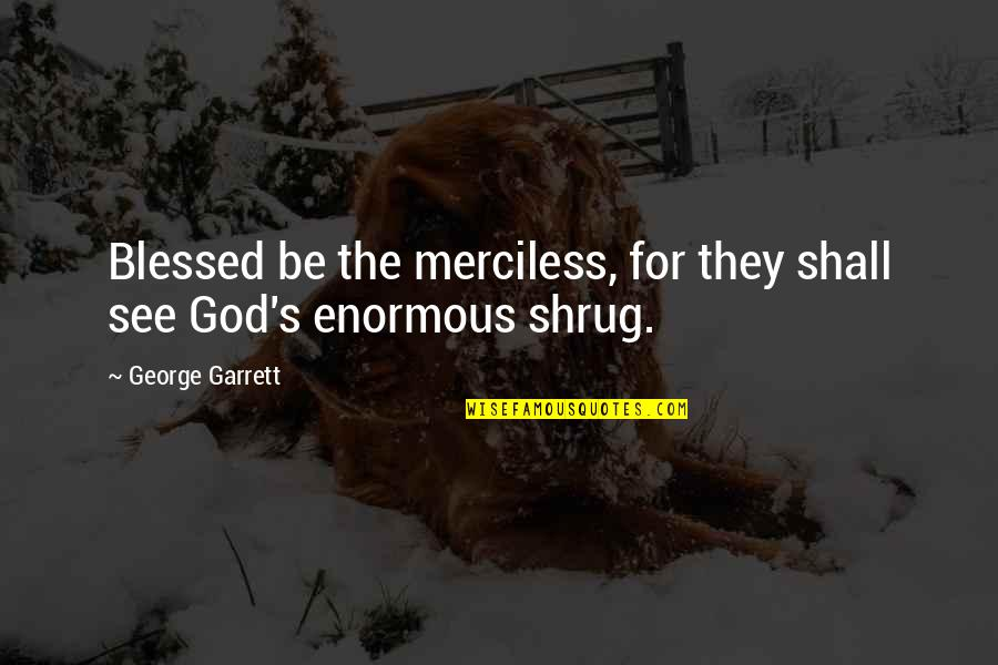 We Are All Blessed Quotes By George Garrett: Blessed be the merciless, for they shall see