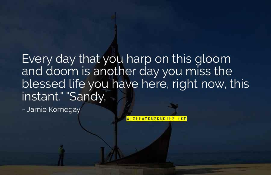 We Are All Blessed Quotes By Jamie Kornegay: Every day that you harp on this gloom