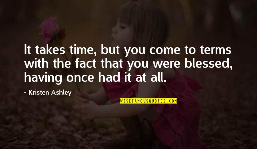 We Are All Blessed Quotes By Kristen Ashley: It takes time, but you come to terms
