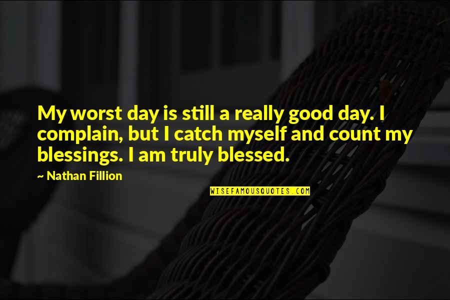 We Are All Blessed Quotes By Nathan Fillion: My worst day is still a really good