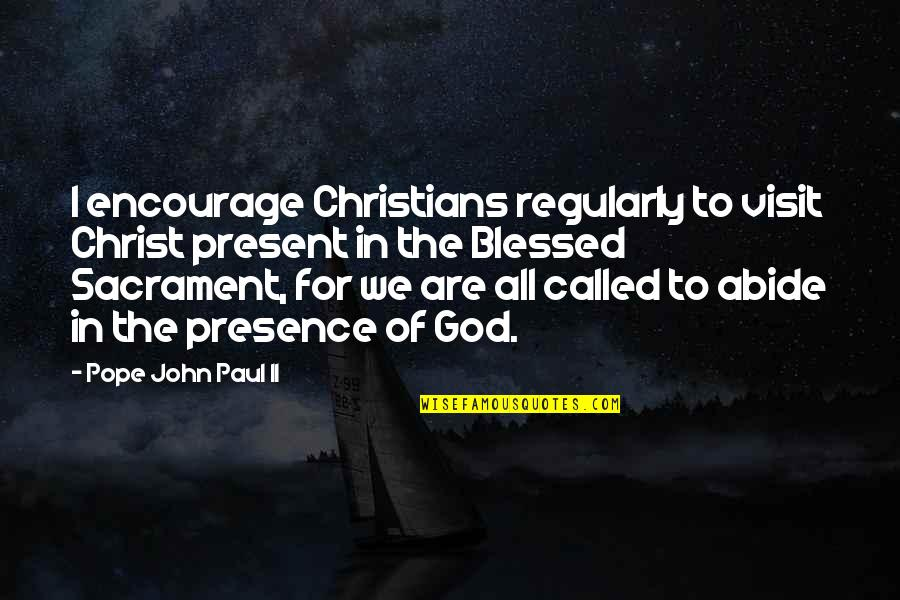 We Are All Blessed Quotes By Pope John Paul II: I encourage Christians regularly to visit Christ present